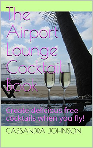 The Airport Lounge Cocktail Book: Create delicious free cocktails when you fly! (English Edition)