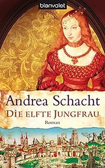 Die elfte Jungfrau: Roman (Historische Romane um die Begine Almut Bossart 4) von [Schacht, Andrea]