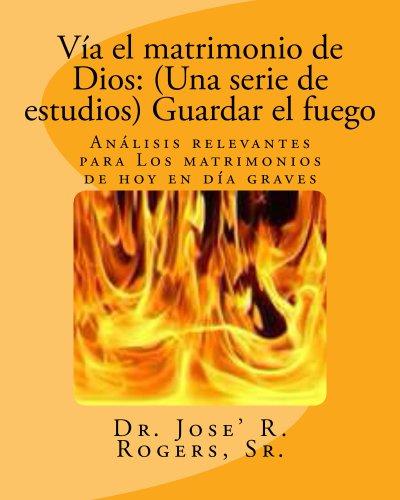 Vía el matrimonio de Dios: (Una serie de estudios) Guardar el fuego por Jose' R Rogers Sr