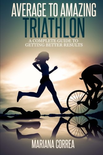 Average to Amazing Triathlon: A Complete Guide to Getting Better Results di Mariana Correa
