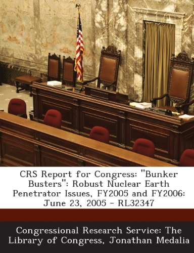 Crs Report for Congress: Bunker Busters: Robust Nuclear Earth Penetrator Issues, Fy2005 and Fy2006: June 23, 2005 - Rl32347