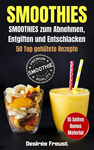 Smoothies: Smoothies zum Abnehmen, Entgiften und Entschlacken, 50 Top gehütete und leckere Rezepte, Werde Fit und Schlank + BONUS Material