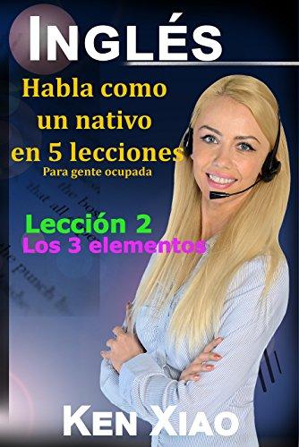 Inglés: Habla como un nativo en 5 lecciones Para gente ocupada, Lección 2: Los 3 elementos (Habla Inglés como un nativo en 5 lecciones)