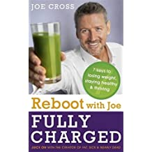 Reboot with Joe: Fully Charged - 7 Keys to Losing Weight, Staying Healthy and Thriving: Juice on with the creator of Fat, Sick & Nearly Dead by Joe Cross (2016-01-14)