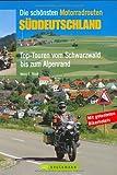 Die schönsten Motorradrouten Süddeutschland: Top-Touren vom Schwarzwald bis zum Alpenland (Motorrad-Reiseführer) - Heinz E Studt