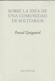 Sobre la  idea de una comunidad de solitarios par Pascal Quignard