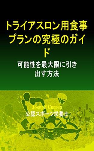 トライアスロン用食事プランの究極のガイド: 可能性を最大限に引き出す方法 (Japanese Edition) por Joseph Correa (公認スポーツ栄養士)