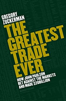 The Greatest Trade Ever: How John Paulson Bet Against the Markets and Made $20 Billion by [Zuckerman, Gregory]