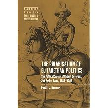 Polarisation Elizabethan Politics: The Political Career of Robert Devereux, 2nd Earl of Essex, 1585-1597 (Cambridge Studies in Early Modern British History)