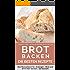 Brot backen: Brot und Brötchen selber backen - 50 gelingsichere Rezepte für Anfänger und Fortgeschrittene (Backen - die besten Rezepte)