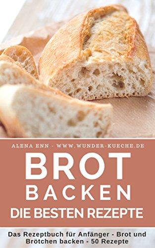 Brot backen: Brot und Brötchen selber backen - 50 gelingsichere Rezepte für Anfänger und Fortgeschrittene (Backen - die besten Rezepte 5)