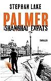 Palmer: Shanghai Expats: Ein Joshua-Palmer-Thriller -