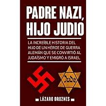 Padre Nazi, Hijo Judio: La increíble historia del hijo de un héroe de guerra alemán que se convirtió al judaísmo y emigró a Israel