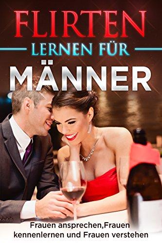 FLIRTEN LERNEN FÜR MÄNNER: Frauen ansprechen, Frauen kennenlernen, Frauen verstehen ( Flirt Tipps für Männer, Dating meistern, Flirten mit Frauen )