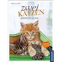 Zwei Katzen Doppeltes Glück: Auswahl, Eingewöhnung, harmonisches Zusammenleben
