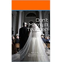 Don't Marry A Teacher!: And a Few Other Astute Observations About Getting Married: or Staying Married.