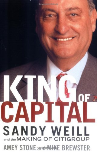 king-of-capital-sandy-weill-and-the-making-of-citigroup-by-amey-stone-2004-03-17