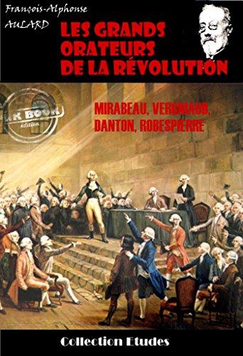 Les grands orateurs de la Révolution : Mirabeau, Vergniaud, Danton, Robespierre: édition intégrale (Histoire de France) par François-Alphonse Aulard