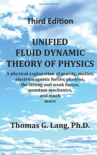 Unified Fluid Dynamic Theory of Physics; Third Edition: A physical explanation of gravity, matter, electromagnetic forces, photons, the strong and weak forces, quantum mechanics, and much more