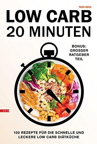 Low Carb 20 Minuten Rezepte  für Berufstätige 100 Rezepte für die schnelle und leckere Low Carb Diät Küche  Bonus: mit großem Ratgeber Teil: (Low Carb, Keto, Smoothies, kein hclf) Bonus-küche