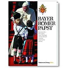 Bayer, Römer, Papst: Benedikt XVI. Sein Leben, seine Theologie und der Besuch in seiner bayrischen Heimat