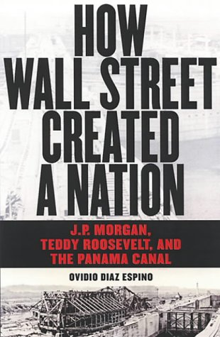 how-wall-street-created-a-nation-jp-morgan-teddy-roosevelt-and-the-panama-canal