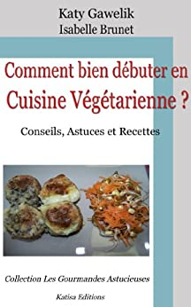 Comment bien débuter en Cuisine Végétarienne ? Conseils, Astuces et Recettes (Les Gourmandes Astucieuses t. 1) par [Gawelik, Katy, Brunet, Isabelle]