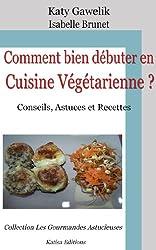 Comment bien débuter en Cuisine Végétarienne ? Conseils, Astuces et Recettes (Les Gourmandes Astucieuses t. 1)