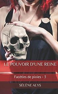 Facéties de pixies, tome 3 : Le pouvoir d'une reine par Sélène Alys