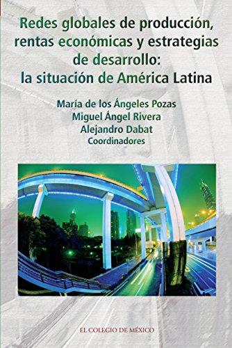 Redes globales de producción, rentas económicas y estrategias de desarrollo: La situación de América Latina (Estudios Sociologicos) por Maria De Los Angeles Pozas