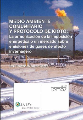 Medio ambiente comunitario y Protocolo de Kioto: la armonización de la imposición energética o un mercado sobre emisiones de gases de efecto invernadero (La Ley, temas) por José Francisco López Gordo