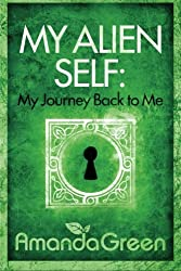 My Alien Self: My Journey Back to Me: Volume 1 (Memoirs of Amanda Green)