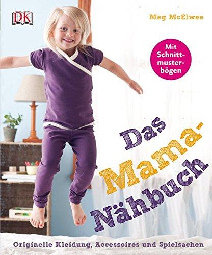 Das Mama-Nähbuch: Originelle Kleidung, Accessoires und Spielsachen