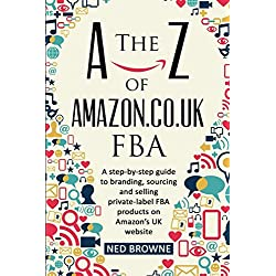 The A-Z of Amazon.co.uk FBA: A step-by-step guide to branding, sourcing and selling private-label FBA products on Amazon's UK website