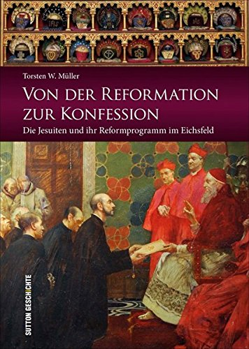 Von der Reformation zur Konfession: Die Jesuiten und ihr Reformprogramm im Eichsfeld (Sutton Heimatarchiv)