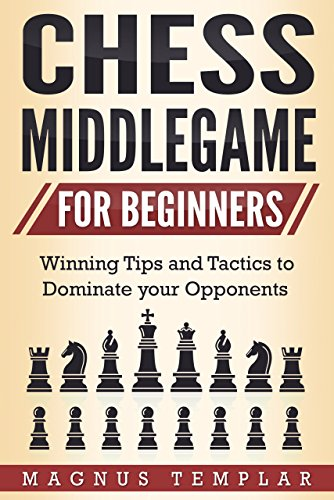Chess for Beginners: Winning Tips and Tactics to Dominate your Opponents (CHESS MIDDLEGAME) (English Edition)