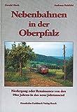Nebenbahnen in der Oberpfalz: Geschichte von den Siebzigern zur Jahrtausendwende - Gerald Hoch