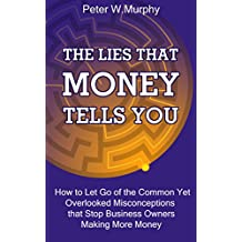 The Lies that Money Tells You: How to Let Go of the Common Yet Overlooked Misconceptions that Stop Business Owners Making More Money (English Edition)