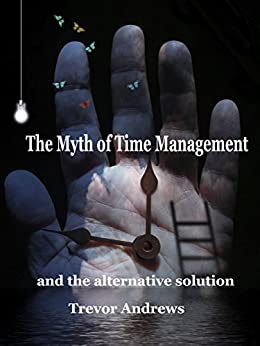 The Myth of Time Management: and the alternative solution by [Andrews, Trevor]