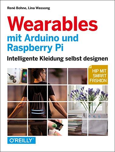 Wearables mit Arduino und Raspberry Pi: Intelligente Kleidung selbst designen- Hip mit Smart Fashion
