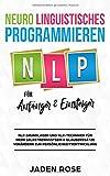 Neuro Linguistisches Programmieren (NLP) für Anfänger & Einsteiger: NLP Grundlagen und NLP-Techniken für mehr Selbstbewusstsein & Glaubenssätze verändern