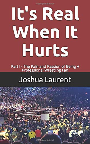 It's Real When It Hurts: Part I - The Pain and Passion of Being A Professional Wrestling Fan