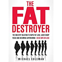The Fat Destroyer: The One-Step Solution To Rapid Fat Loss, Laser Sharp Focus And Becoming Superhuman - IN 60 DAYS OR LESS (English Edition)