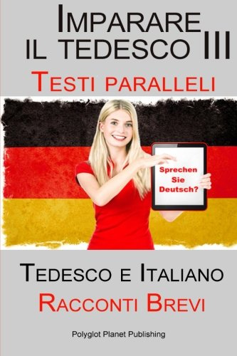 Imparare il tedesco III con Testi paralleli - Racconti Brevi III (Tedesco e Italiano) Bilingue