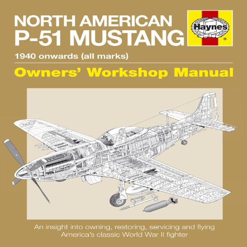 North American P-51 Mustang Manual: An Insight into Owning, Restoring, Servicing and Flying America's Classic World War II Fighter (Haynes Owners Workshop Manual)