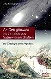 An Gott glauben im Zeitalter der Naturwissenschaften. Die Theologie eines Physikers.