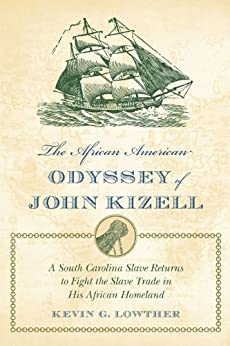 The African American Odyssey of John Kizell: A South Carolina Slave Returns to Fight the Slave Trade in His African Homeland by [Lowther, Kevin G.]