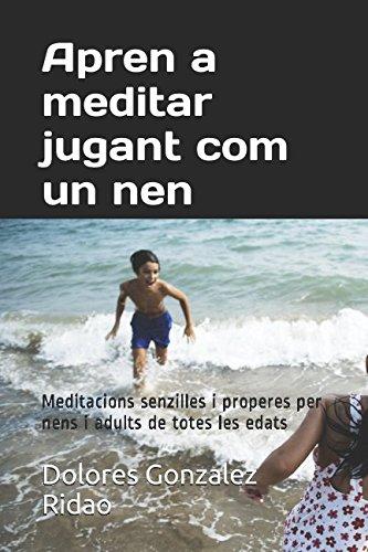 Apren a meditar jugant com un nen: Meditacions senzilles i properes per nens i adults de totes les edats