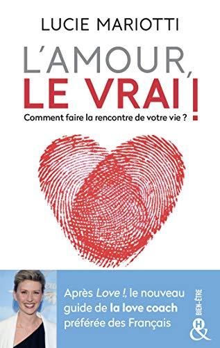 L'amour, le VRAI !: Comment faire la rencontre de votre vie ?