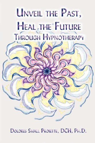 E-Boks Free Download Unveil the Past, Heal the Future through Hypnotherapy by Dolores Small Proiette (2006-12-14)